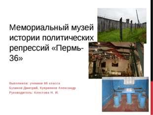 Мемориальный музей истории политических репрессий «Пермь-36» Выполнили: учени