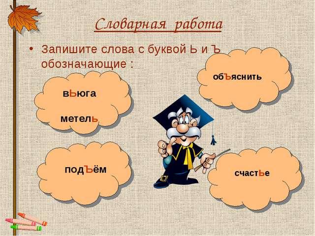 Словарная работа Запишите слова с буквой Ь и Ъ обозначающие : счастЬе обЪясни...