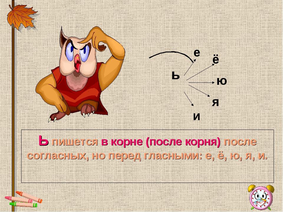 * Ь пишется в корне (после корня) после согласных, но перед гласными: е, ё, ю...