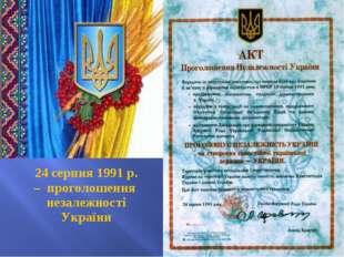 24 серпня 1991 р. – проголошення незалежності України