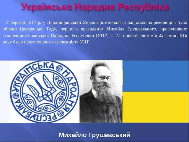 Михайло Грушевський У березні 1917 р. у Наддніпрянській Україні розпочалася...