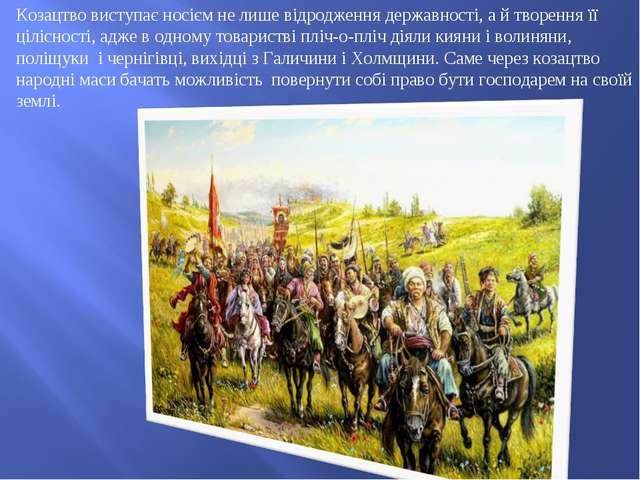 Козацтво виступає носієм не лише відродження державності, а й творення її ціл...