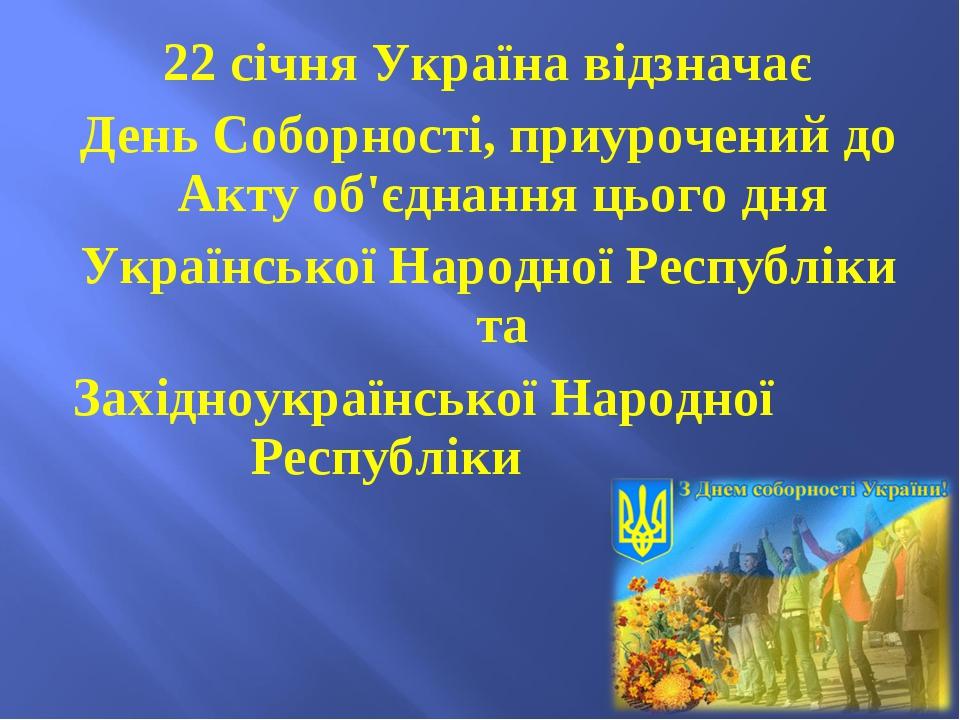 22 січня Україна відзначає День Соборності, приурочений до Акту об'єднання ц...