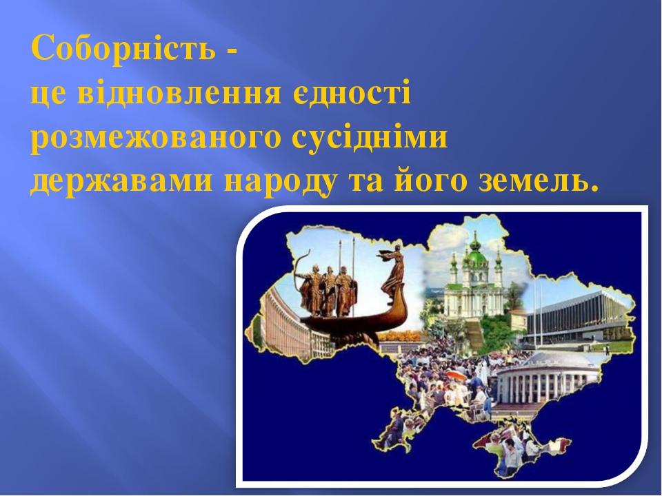 Соборність - це відновлення єдності розмежованого сусідніми державами народу...