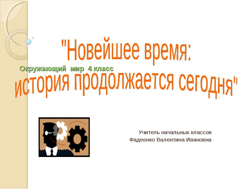 Окружающий мир 4 класс Учитель начальных классов Фадеенко Валентина Ивановна