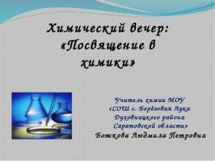 Химический вечер: «Посвящение в химики» Учитель химии МОУ «СОШ с. Берёзовая Л