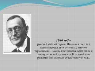 1840 год – русский учёный Герман Иванович Гесс дал формулировки двух основны