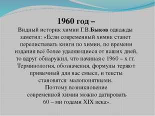 1960 год – Видный историк химии Г.В.Быков однажды заметил: «Если современный