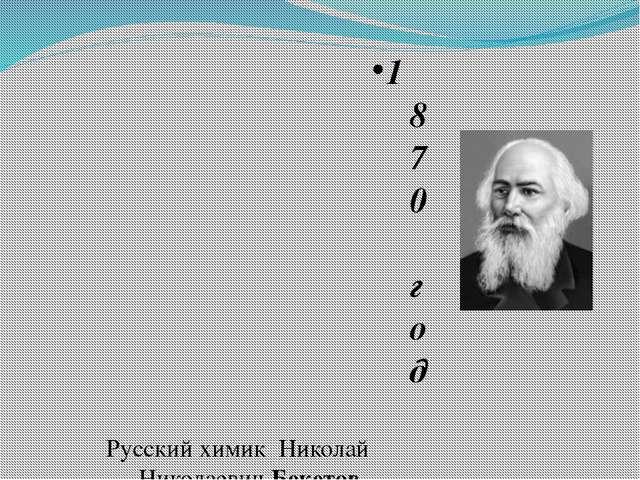 1870 год Русский химик Николай Николаевич Бекетов Впервые получил безводные о...