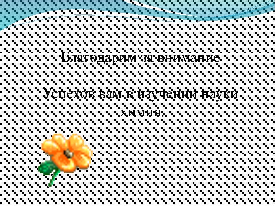 Благодарим за внимание Успехов вам в изучении науки химия.