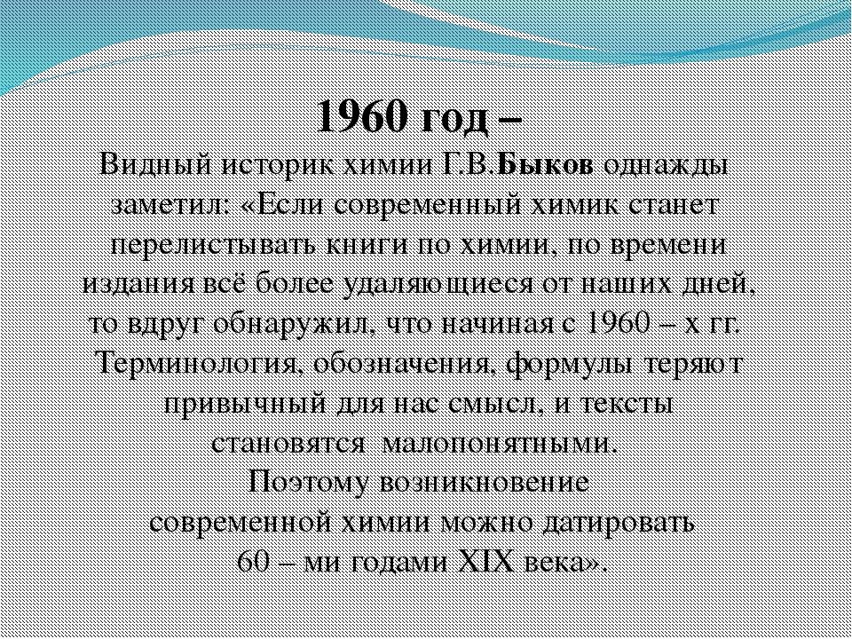 1960 год – Видный историк химии Г.В.Быков однажды заметил: «Если современный...