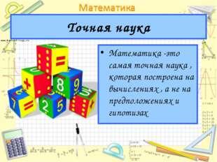 Точная наука Математика -это самая точная наука , которая построена на вычисл