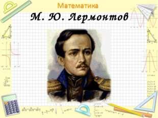 М. Ю. Лермонтов *