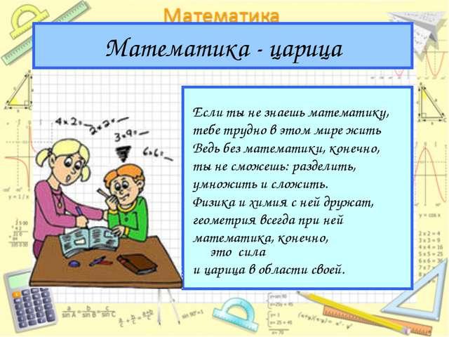 Математика - царица Если ты не знаешь математику, тебе трудно в этом мире жит...