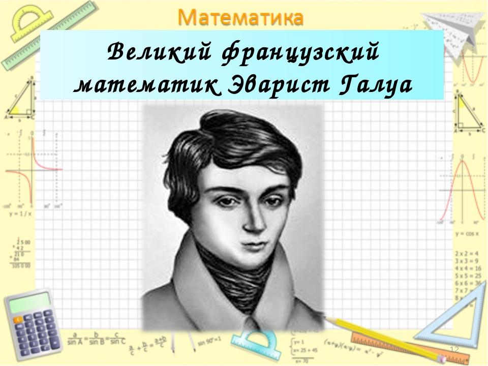 Великий французский математик Эварист Галуа *
