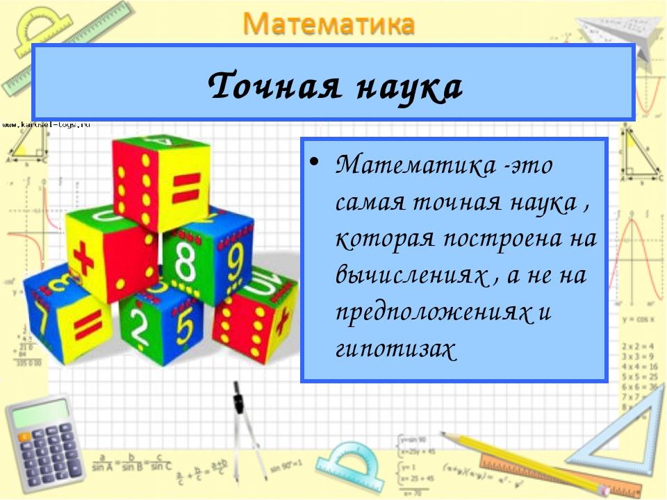 Точная наука Математика -это самая точная наука , которая построена на вычисл...