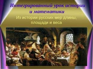 Интегрированный урок истории и математики Из истории русских мер длины, площа