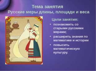 Тема занятия Русские меры длины, площади и веса Цели занятия: познакомить со