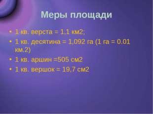 Меры площади 1 кв. верста = 1,1 км2; 1 кв. десятина = 1,092 га (1 га = 0.01 к