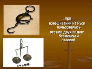 . При взвешивании на Руси пользовались весами двух видов: безменом и скалвой.
