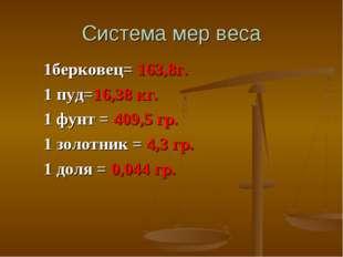 Система мер веса 1берковец= 163,8г. 1 пуд=16,38 кг. 1 фунт = 409,5 гр. 1 золо