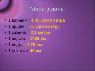Меры длины 1 вершок = 4,45 сантиметра 1 аршин = 71 сантиметру 1 сажень = 2,1