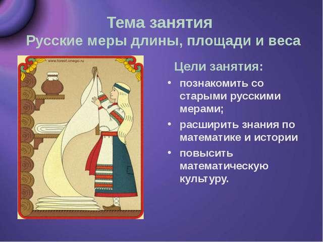 Тема занятия Русские меры длины, площади и веса Цели занятия: познакомить со...