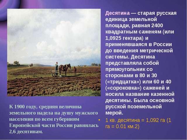 Десятина — старая русская единица земельной площади, равная 2400 квадратным с...