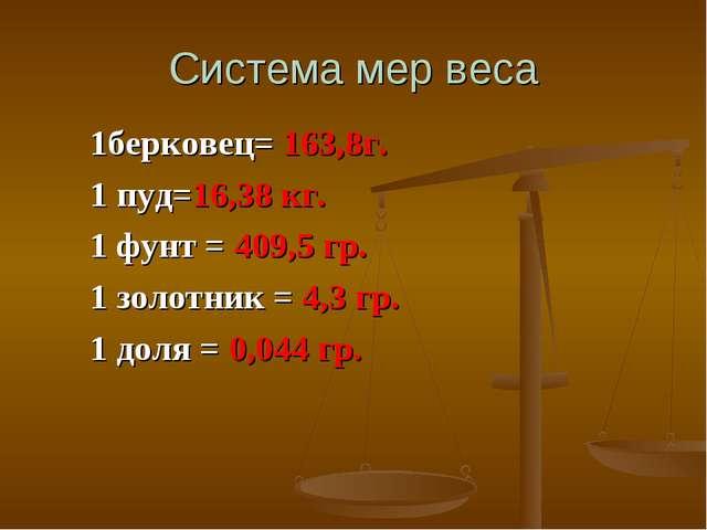 Система мер веса 1берковец= 163,8г. 1 пуд=16,38 кг. 1 фунт = 409,5 гр. 1 золо...