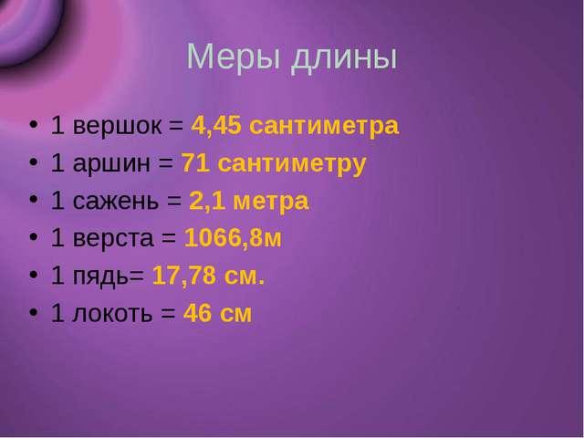 Меры длины 1 вершок = 4,45 сантиметра 1 аршин = 71 сантиметру 1 сажень = 2,1...