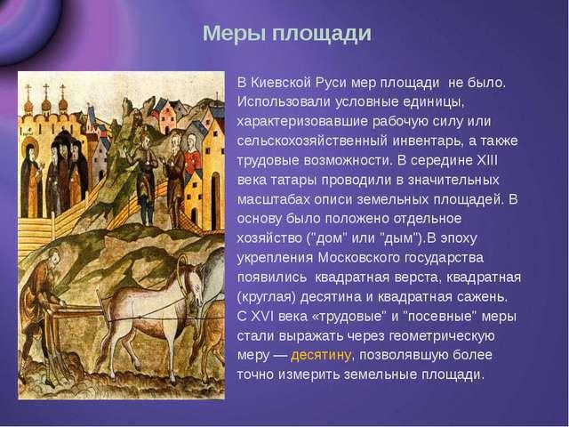 Меры площади В Киевской Руси мер площади не было. Использовали условные едини...