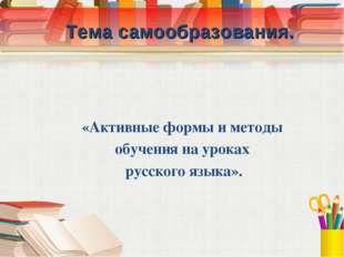 Тема самообразования. «Активные формы и методы обучения на уроках русского я