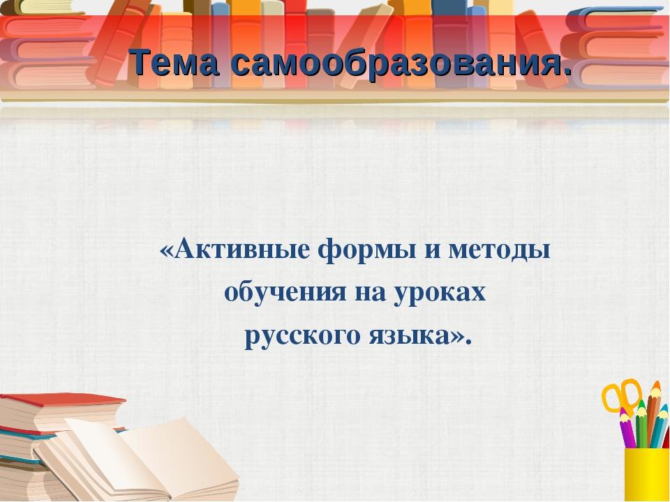 Тема самообразования. «Активные формы и методы обучения на уроках русского я...