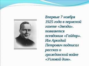 Впервые 7 ноября 1925 года в пермской газете «Звезда». появляется псевдоним «