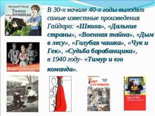 В 30-х начале 40-х годы выходят самые известные произведения Гайдара: «Школа»