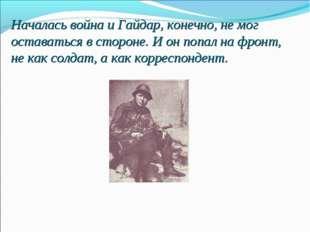 Началась война и Гайдар, конечно, не мог оставаться в стороне. И он попал на