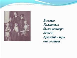 В семье Голиковых было четверо детей: Аркадий и три его сестры