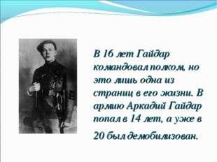 В 16 лет Гайдар командовал полком, но это лишь одна из страниц в его жизни. В