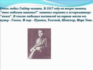 """Очень любил Гайдар читать. В 1917 году на вопрос анкеты """"твое любимое занятие"""
