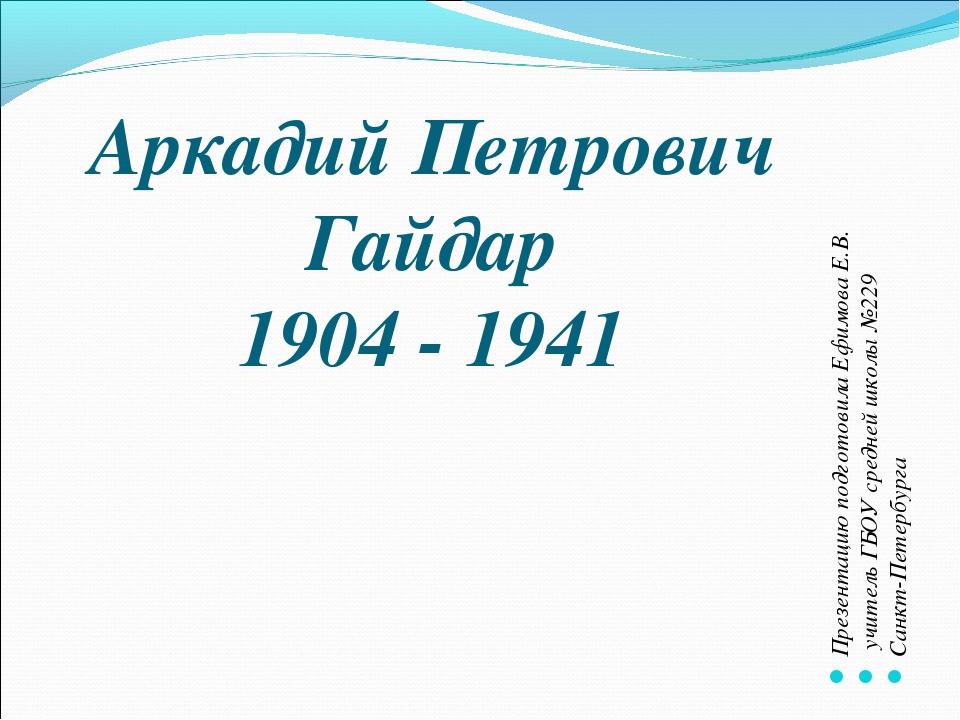 Аркадий Петрович Гайдар 1904 - 1941 Презентацию подготовила Ефимова Е.В. учит...