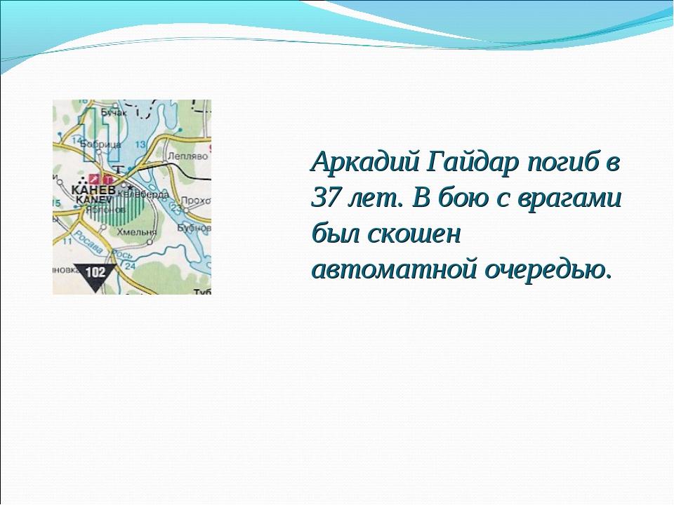 Аркадий Гайдар погиб в 37 лет. В бою с врагами был скошен автоматной очередью.