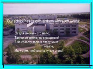 Our school has its own anthem with such words: 35 для школы – это мало, Талиц