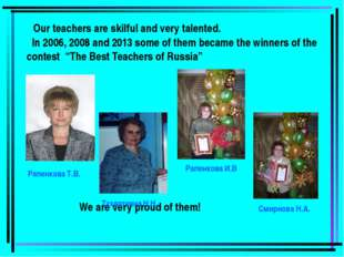 Our teachers are skilful and very talented. In 2006, 2008 and 2013 some of t
