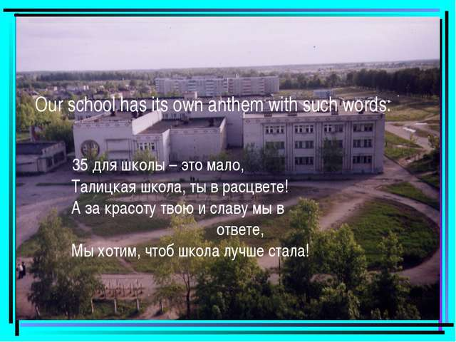 Our school has its own anthem with such words: 35 для школы – это мало, Талиц...