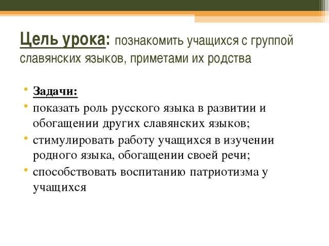 Цель урока: познакомить учащихся с группой славянских языков, приметами их ро...