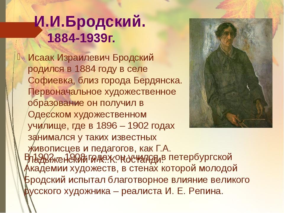 И.И.Бродский. 1884-1939г. Исаак Израилевич Бродский родился в 1884 году в се...