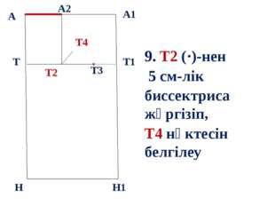 б А А1 Т Н Т1 Н1 9. Т2 (·)-нен 5 см-лік биссектриса жүргізіп, Т4 нүктесін бел