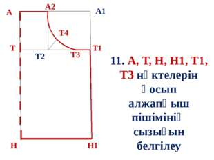 б А А1 Т Н Т1 Н1 11. А, Т, Н, Н1, Т1, Т3 нүктелерін қосып алжапқыш пішімінің