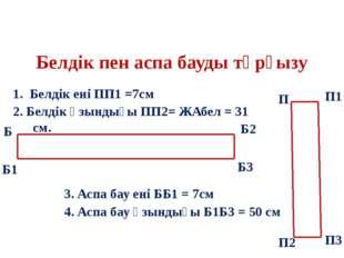 Белдік пен аспа бауды тұрғызу 1. Белдік ені ПП1 =7см 2. Белдік ұзындығы ПП2=