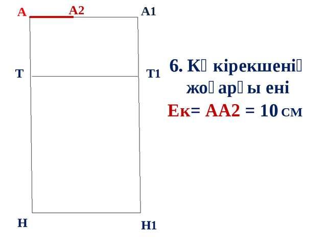 А А1 Т Н Т1 Н1 6. Көкірекшенің жоғарғы ені Ек= АА2 = 10 СМ А2